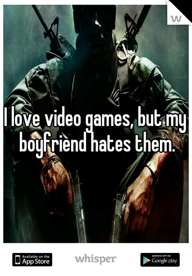 I love video games, but my boyfriend hates them.