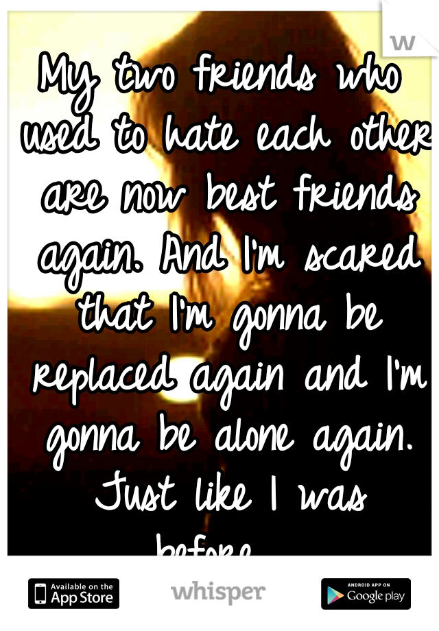 My two friends who used to hate each other are now best friends again. And I'm scared that I'm gonna be replaced again and I'm gonna be alone again. Just like I was before...
