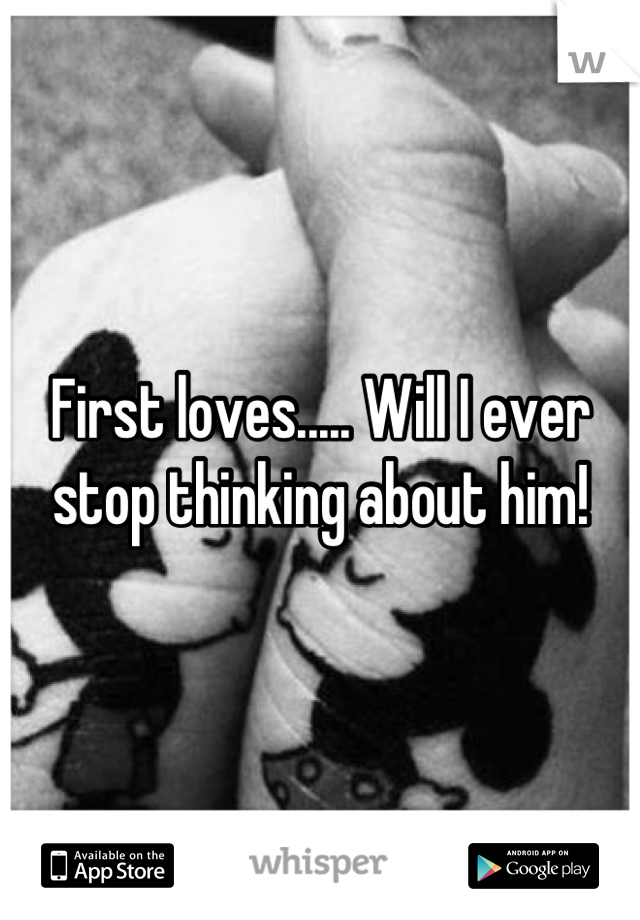 First loves..... Will I ever stop thinking about him!