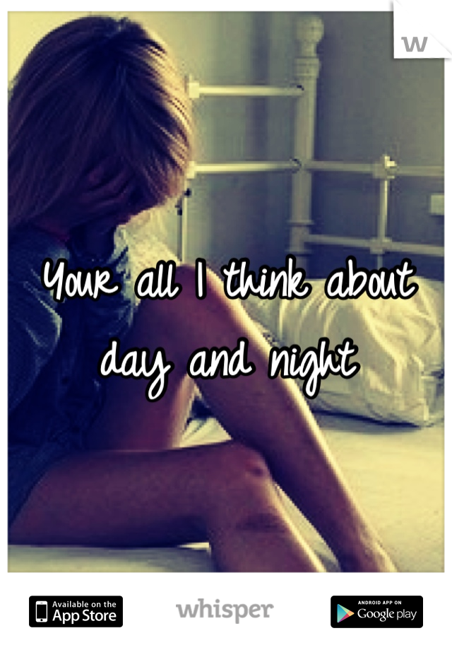 Your all I think about day and night