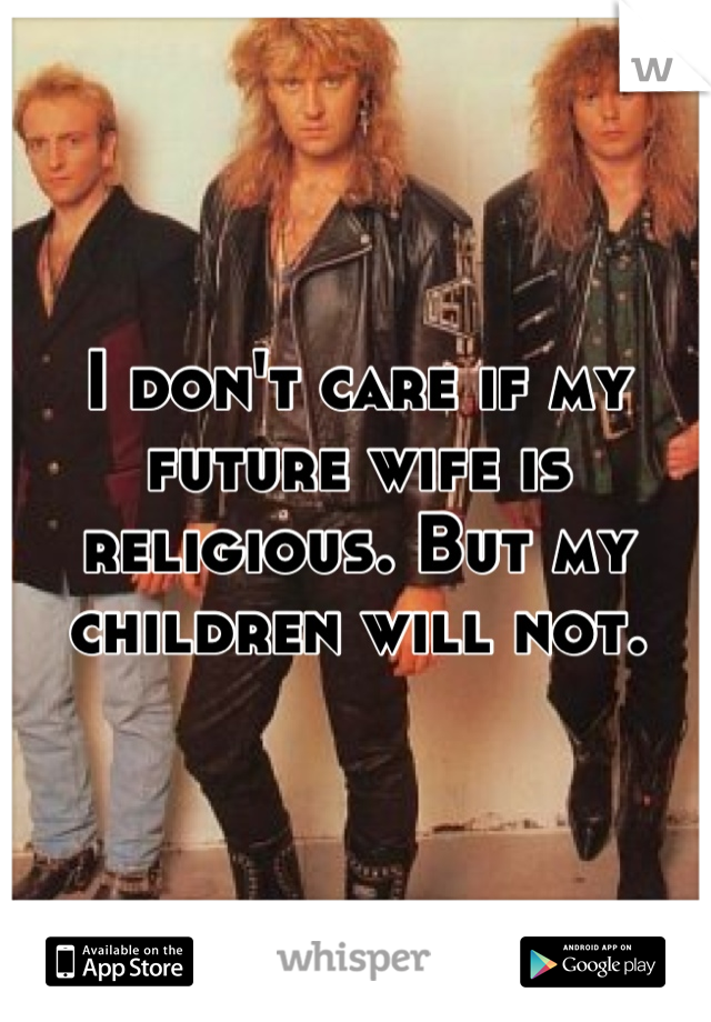 I don't care if my future wife is religious. But my children will not.