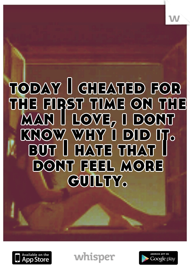 today I cheated for the first time on the man I love, i dont know why i did it. but I hate that I dont feel more guilty.