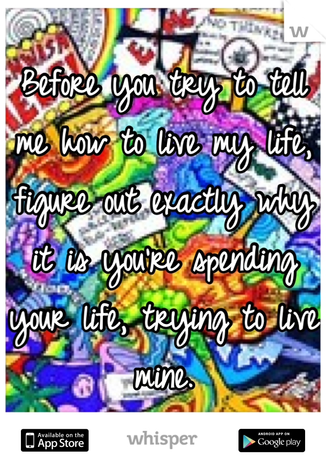 Before you try to tell me how to live my life, figure out exactly why it is you're spending your life, trying to live mine.