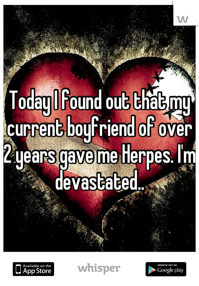 Today I found out that my current boyfriend of over 2 years gave me Herpes. I'm devastated..