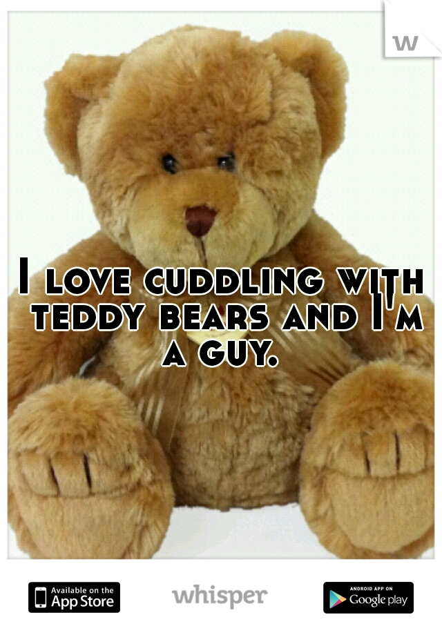 I love cuddling with teddy bears and I'm a guy.