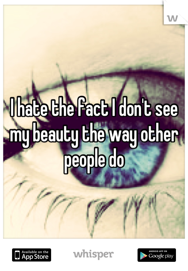 I hate the fact I don't see my beauty the way other people do