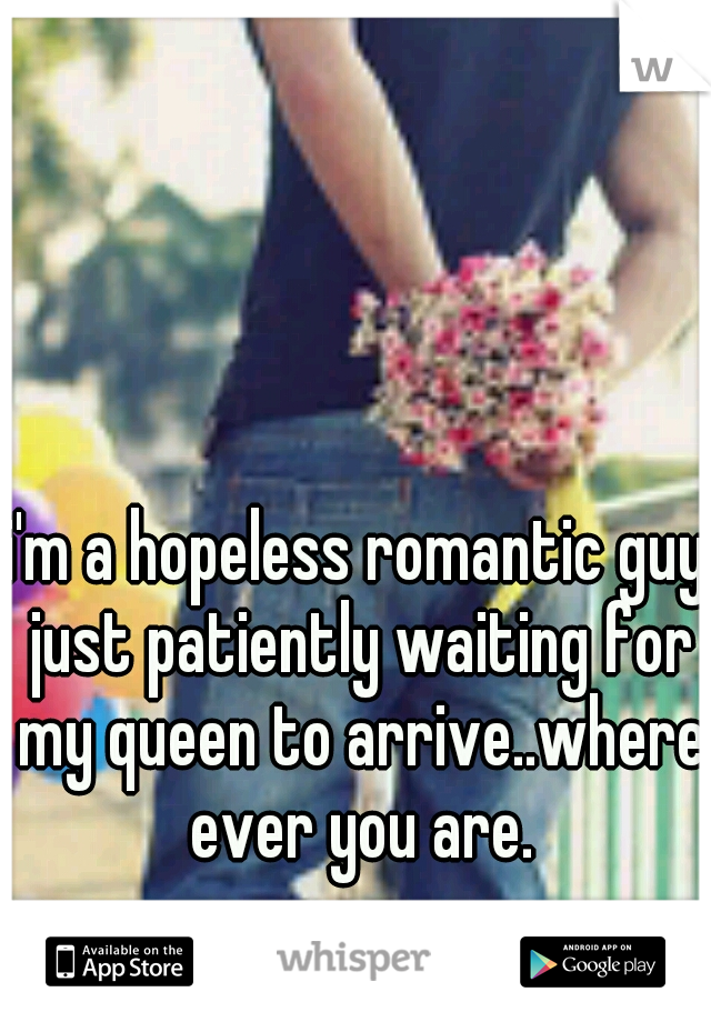 i'm a hopeless romantic guy just patiently waiting for my queen to arrive..where ever you are.