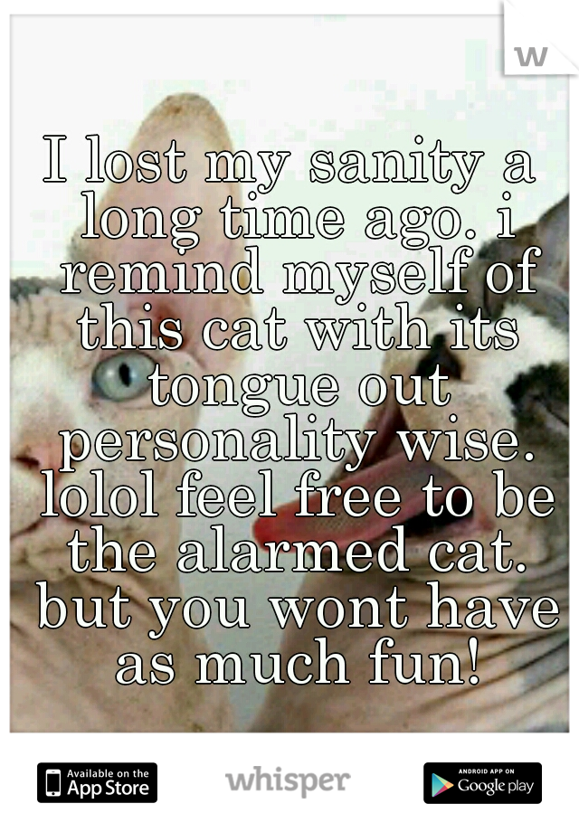 I lost my sanity a long time ago. i remind myself of this cat with its tongue out personality wise. lolol feel free to be the alarmed cat. but you wont have as much fun!