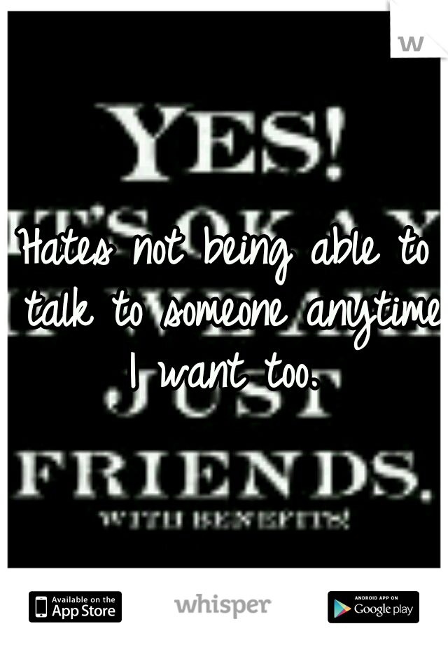 Hates not being able to talk to someone anytime I want too.