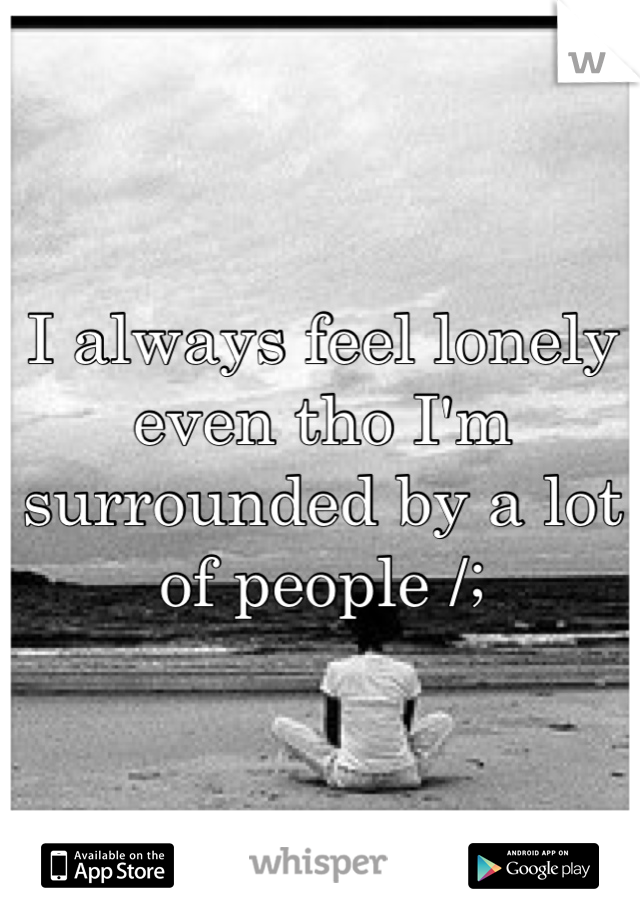 I always feel lonely even tho I'm surrounded by a lot of people /;