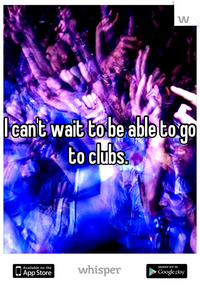 I can't wait to be able to go to clubs.