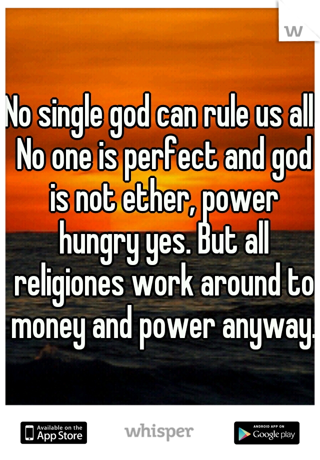 No single god can rule us all. No one is perfect and god is not ether, power hungry yes. But all religiones work around to money and power anyway.