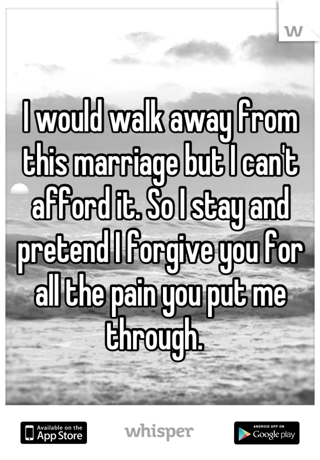I would walk away from this marriage but I can't afford it. So I stay and pretend I forgive you for all the pain you put me through.