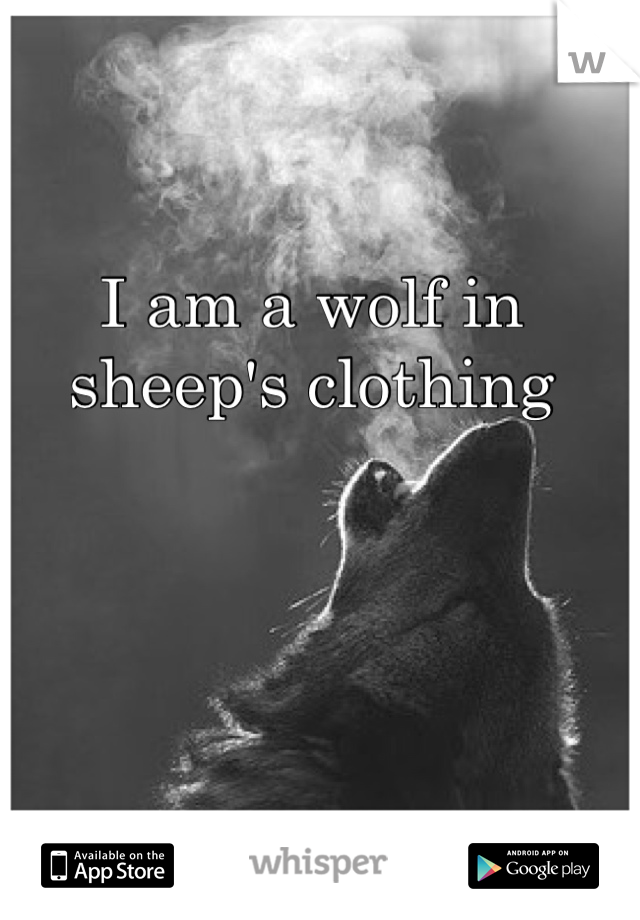 I am a wolf in sheep's clothing
