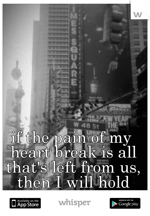 if the pain of my heart break is all that's left from us, then I will hold tight to it.