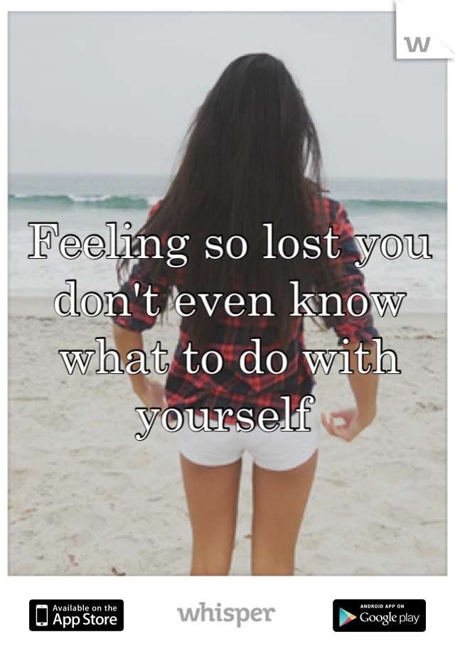 Feeling so lost you don't even know what to do with yourself
