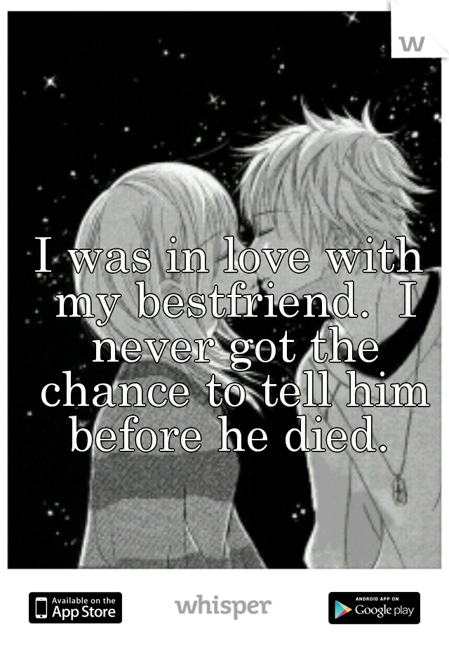I was in love with my bestfriend.  I never got the chance to tell him before he died.