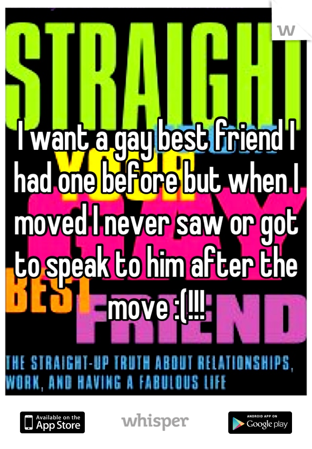 I want a gay best friend I had one before but when I moved I never saw or got to speak to him after the move :(!!!