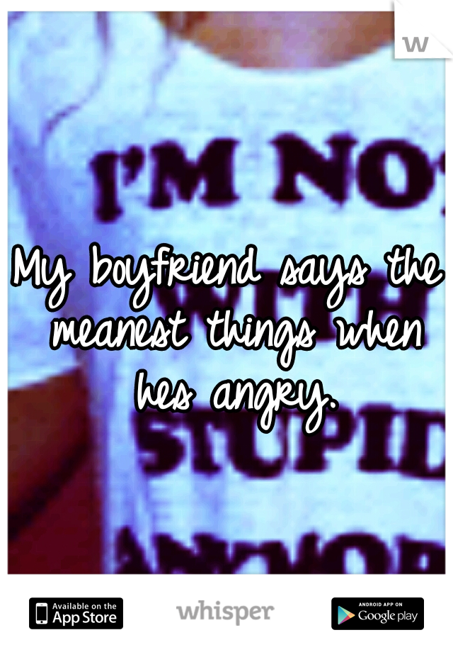 My boyfriend says the meanest things when hes angry.