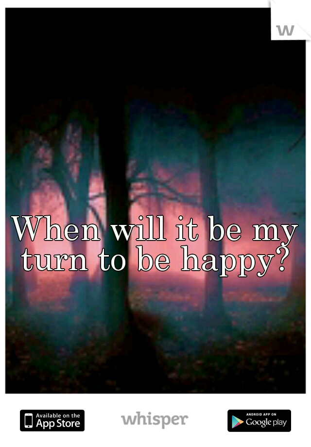 When will it be my turn to be happy?