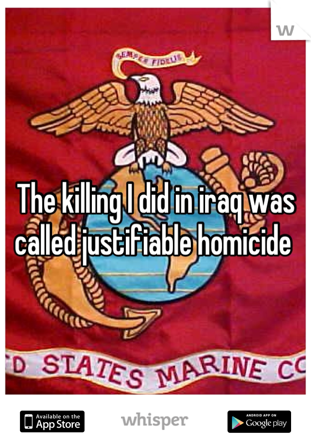 The killing I did in iraq was called justifiable homicide