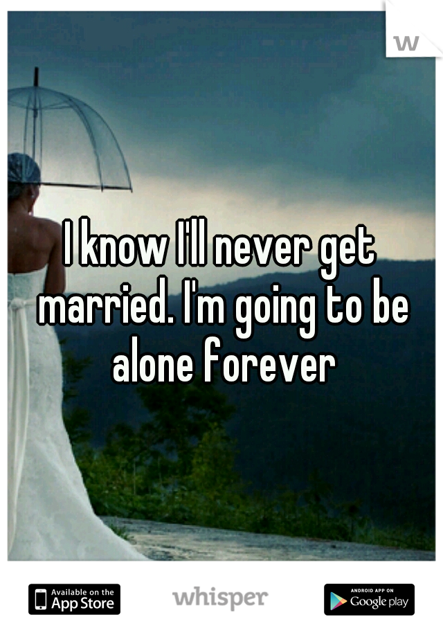 I know I'll never get married. I'm going to be alone forever
