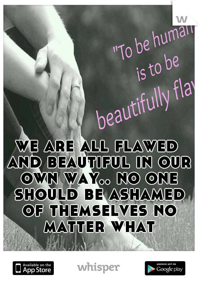 we are all flawed and beautiful in our own way.. no one should be ashamed of themselves no matter what