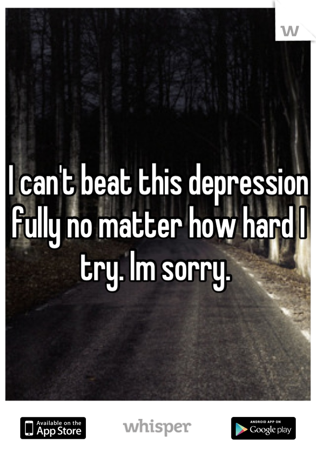 I can't beat this depression fully no matter how hard I try. Im sorry.
