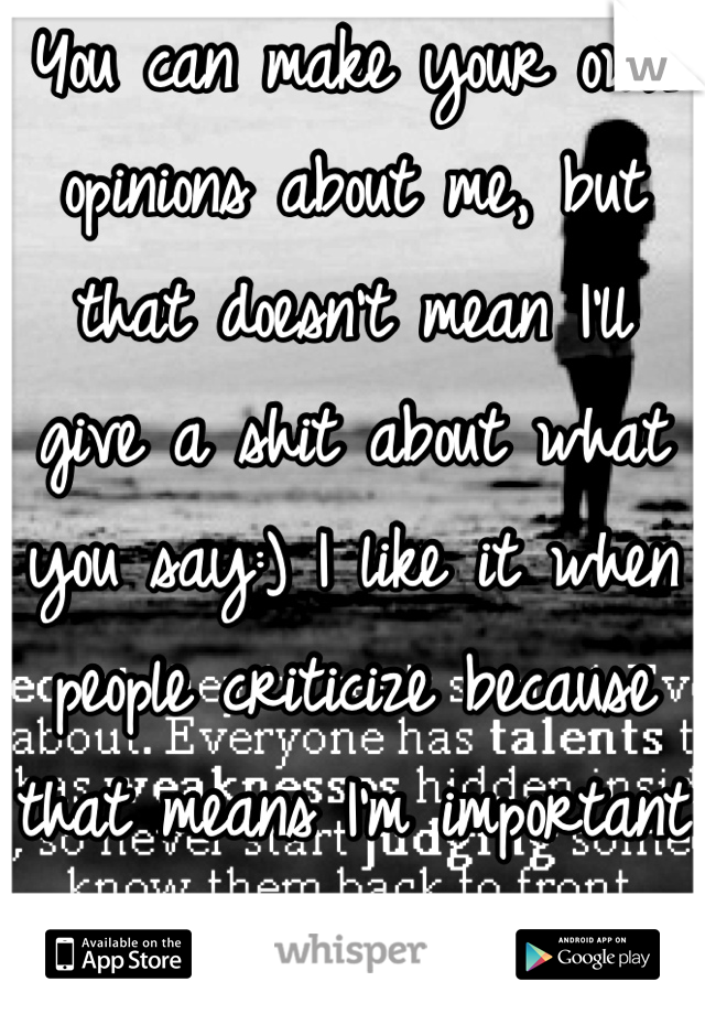 You can make your own opinions about me, but that doesn't mean I'll give a shit about what you say:) I like it when people criticize because that means I'm important to you!