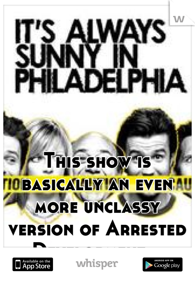 This show is basically an even more unclassy version of Arrested Development...