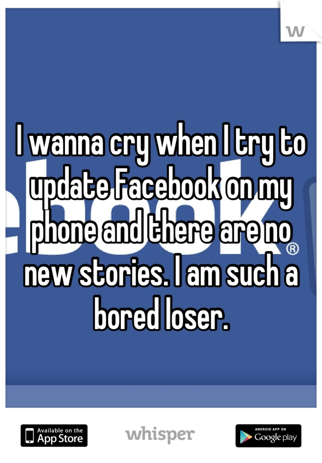 I wanna cry when I try to update Facebook on my phone and there are no new stories. I am such a bored loser.