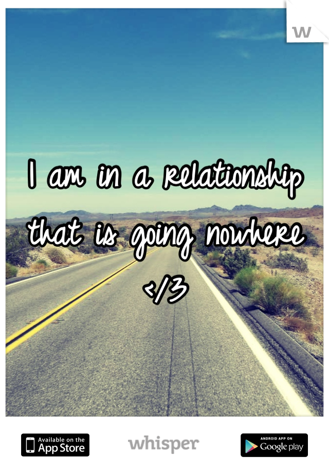 I am in a relationship that is going nowhere </3