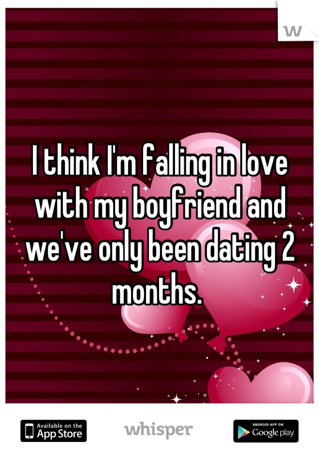 I think I'm falling in love with my boyfriend and we've only been dating 2 months.