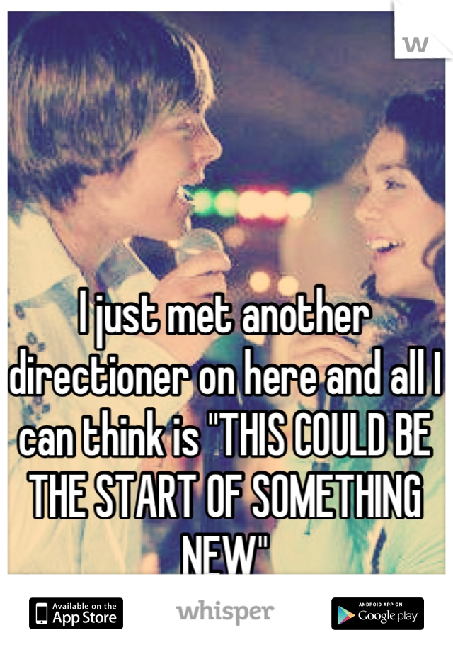 "I just met another directioner on here and all I can think is ""THIS COULD BE THE START OF SOMETHING NEW"""