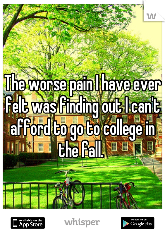 The worse pain I have ever felt was finding out I can't afford to go to college in the fall.
