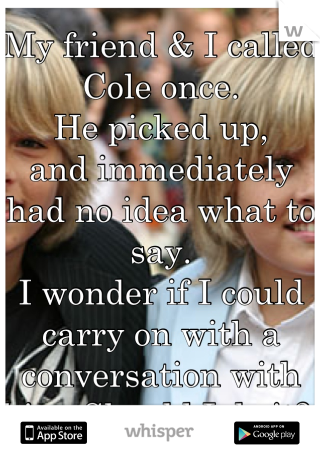 My friend & I called Cole once. He picked up, and immediately had no idea what to say. I wonder if I could carry on with a conversation with him. Should I do it?