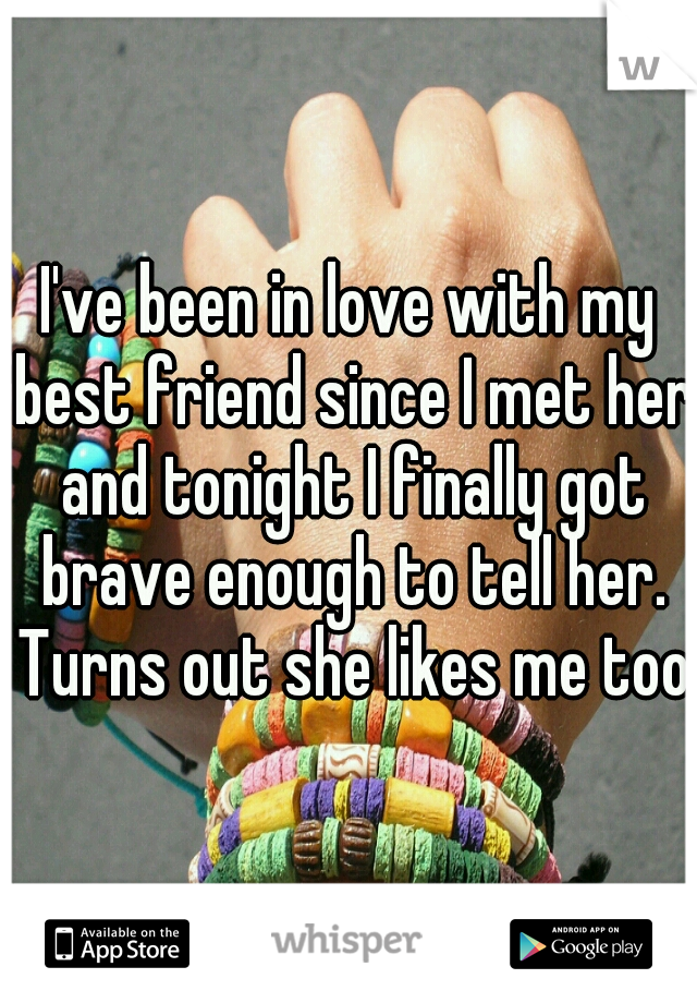 I've been in love with my best friend since I met her and tonight I finally got brave enough to tell her. Turns out she likes me too