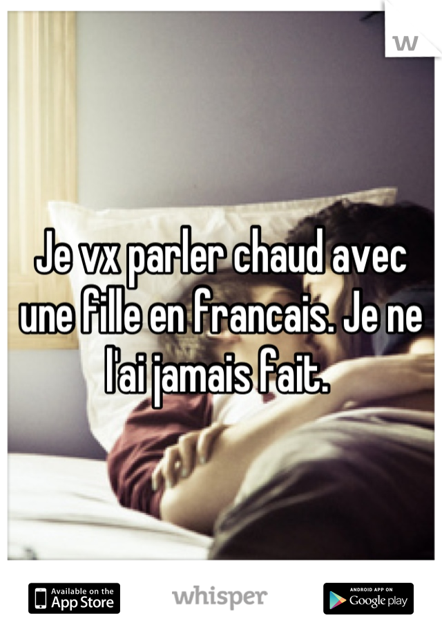 Je vx parler chaud avec une fille en francais. Je ne l'ai jamais fait.
