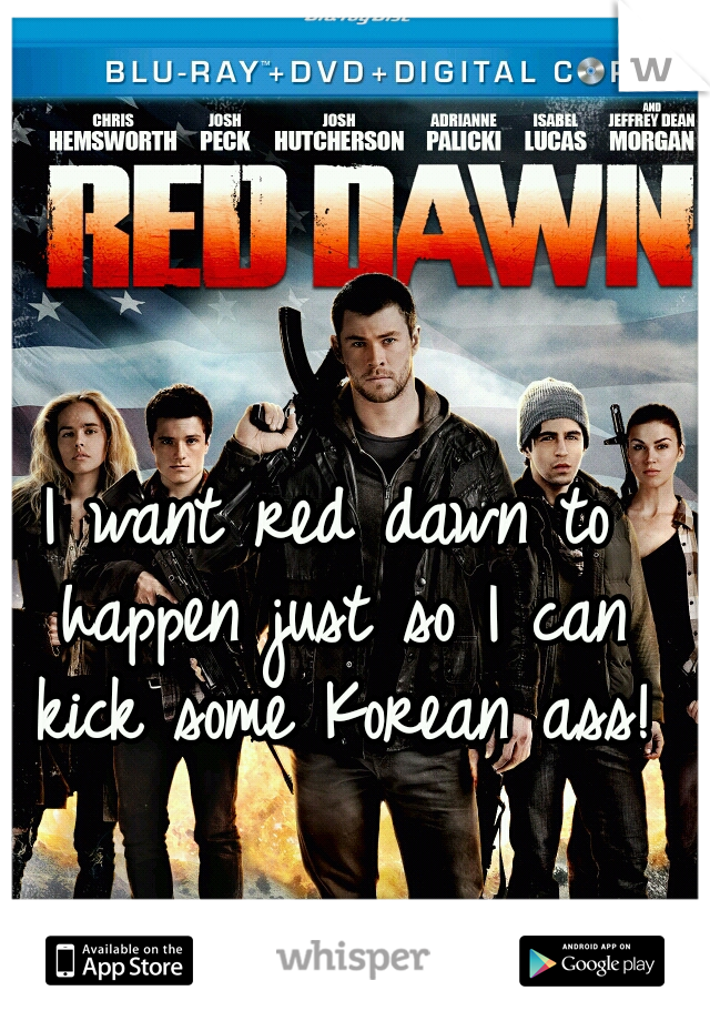 I want red dawn to happen just so I can kick some Korean ass!
