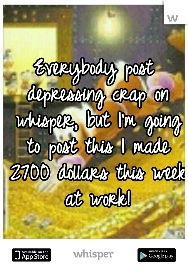 Everybody post depressing crap on whisper, but I'm going to post this I made 2700 dollars this week at work!