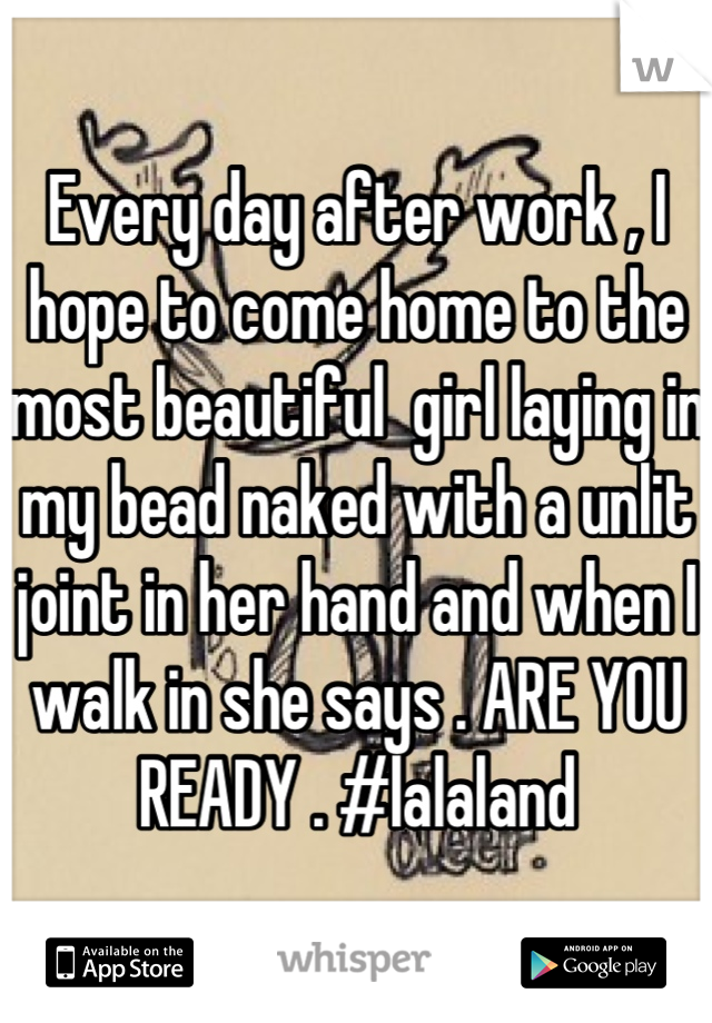 Every day after work , I hope to come home to the most beautiful  girl laying in my bead naked with a unlit joint in her hand and when I walk in she says . ARE YOU READY . #lalaland
