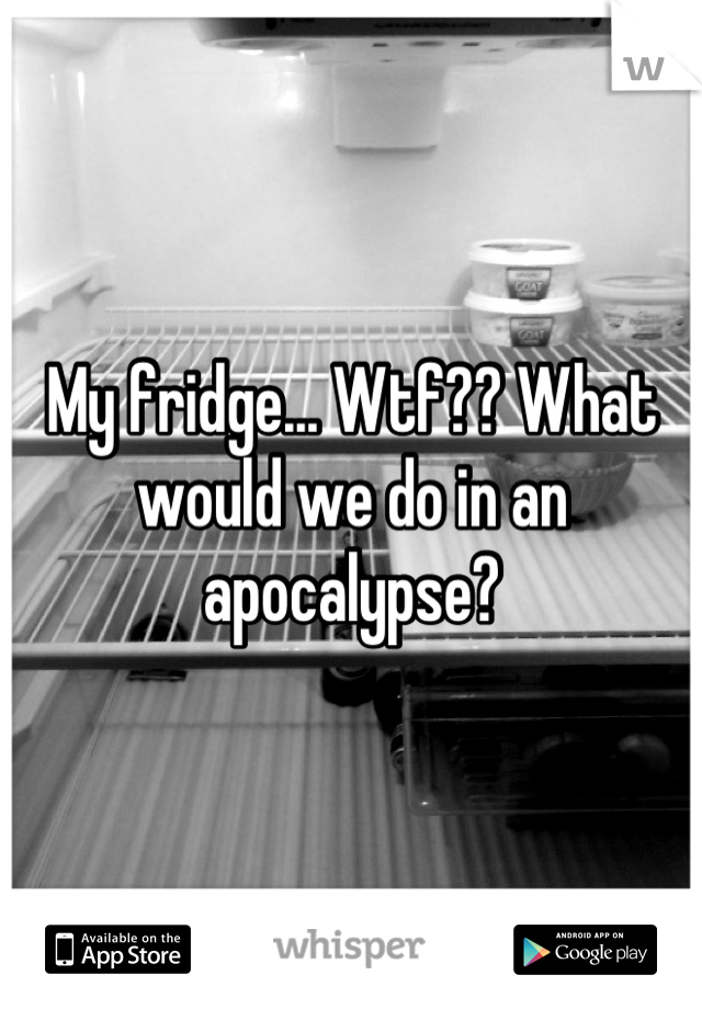 My fridge... Wtf?? What would we do in an apocalypse?