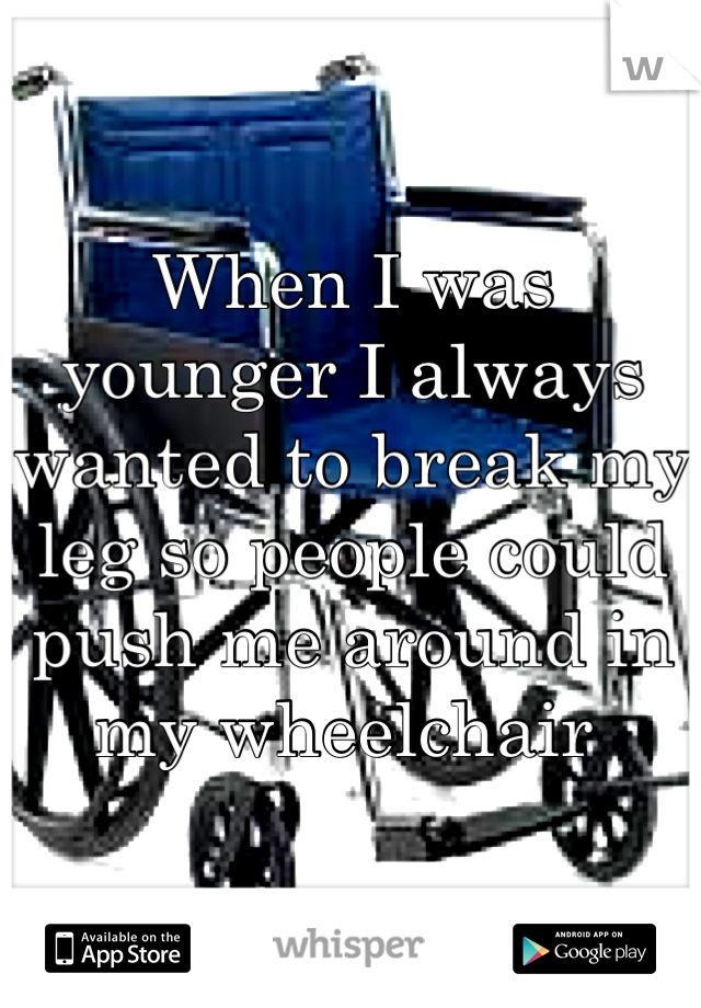 When I was younger I always wanted to break my leg so people could push me around in my wheelchair