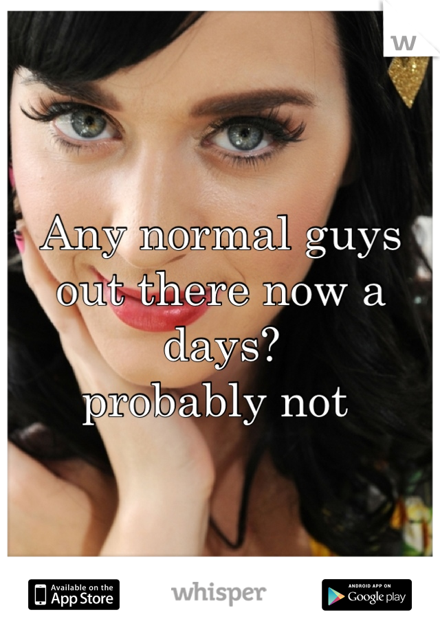 Any normal guys out there now a days?  probably not