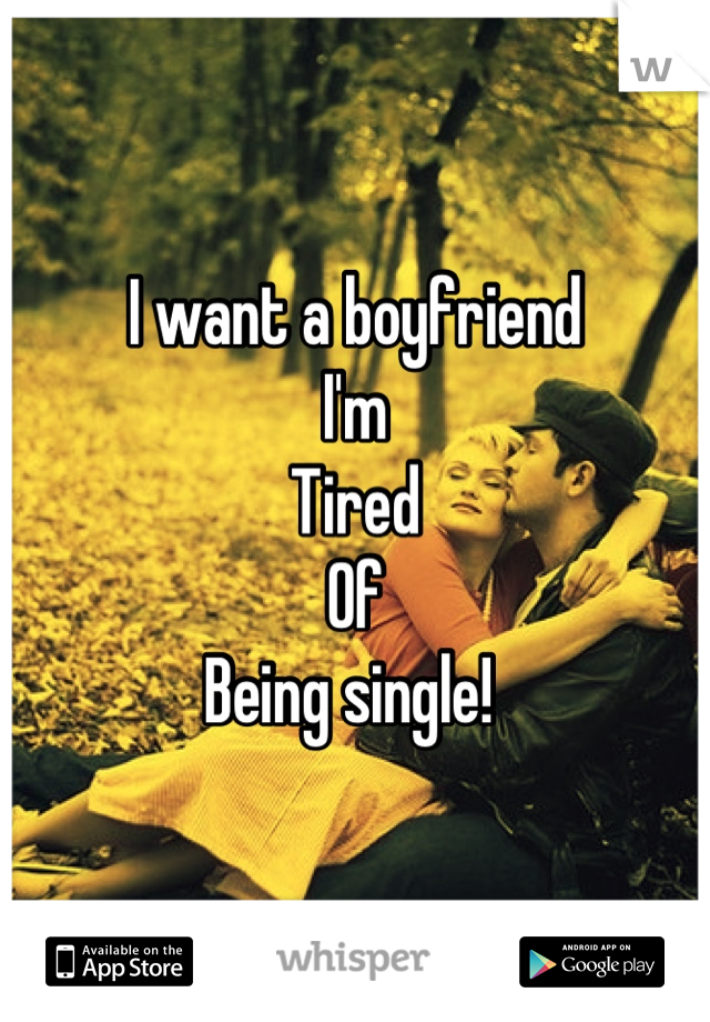 I want a boyfriend I'm Tired Of Being single!