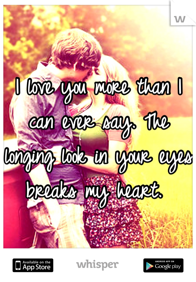 I love you more than I can ever say. The longing look in your eyes breaks my heart.