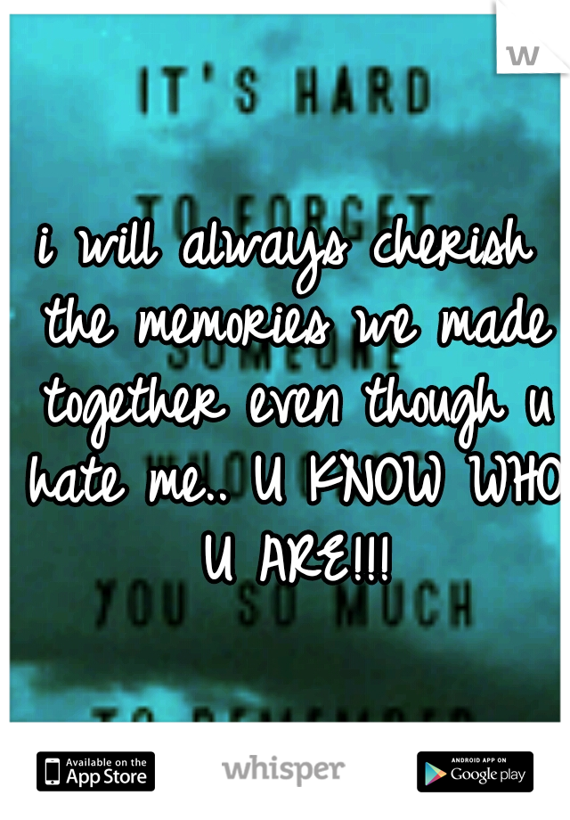 i will always cherish the memories we made together even though u hate me.. U KNOW WHO U ARE!!!