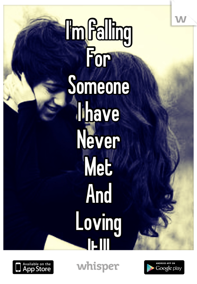 I'm falling  For  Someone I have Never Met And Loving  It!!!