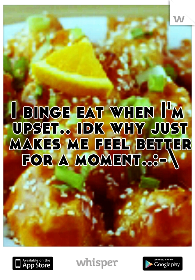 I binge eat when I'm upset.. idk why just makes me feel better for a moment..:-\
