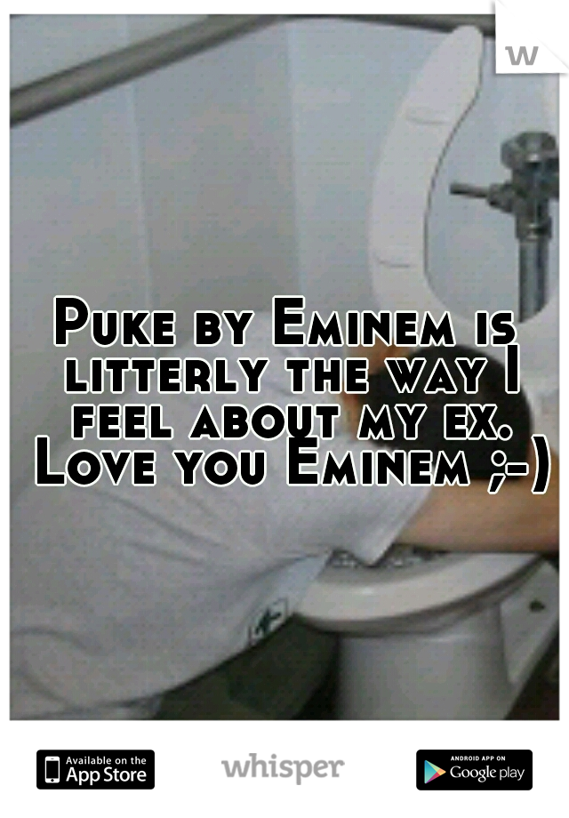 Puke by Eminem is litterly the way I feel about my ex. Love you Eminem ;-)